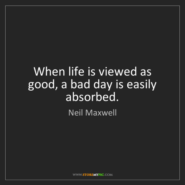 Neil Maxwell: When life is viewed as good, a bad day is easily absorbed.