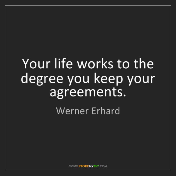 Werner Erhard: Your life works to the degree you keep your agreements.