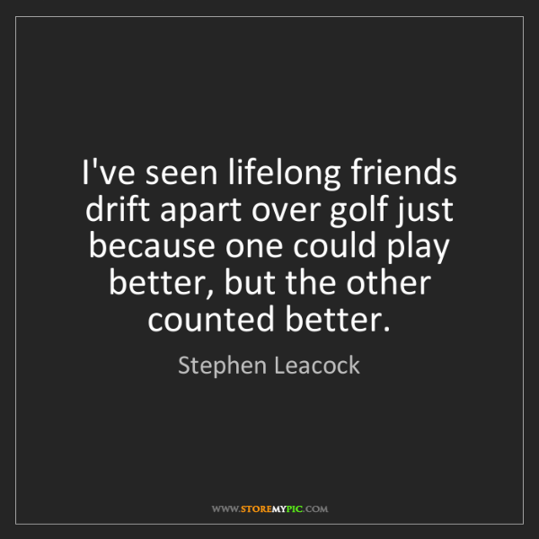 Stephen Leacock: I've seen lifelong friends drift apart over golf just...