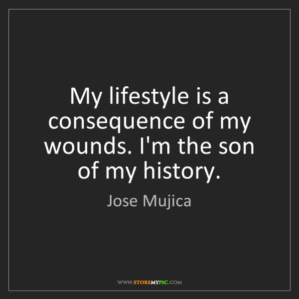 Jose Mujica: My lifestyle is a consequence of my wounds. I'm the son...