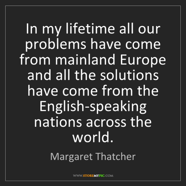Margaret Thatcher: In my lifetime all our problems have come from mainland...