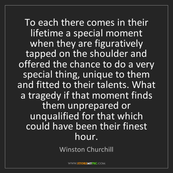 Winston Churchill: To each there comes in their lifetime a special moment...