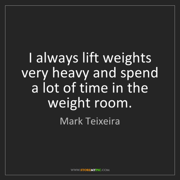 Mark Teixeira: I always lift weights very heavy and spend a lot of time...