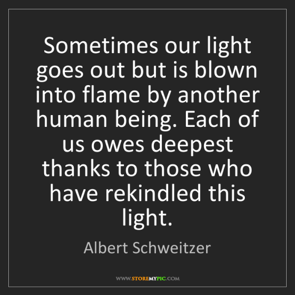 Albert Schweitzer: Sometimes our light goes out but is blown into flame...