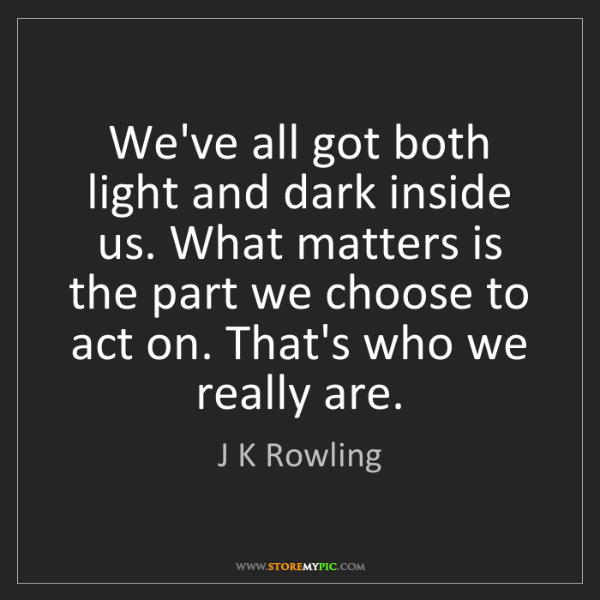 J K Rowling: We've all got both light and dark inside us. What matters...
