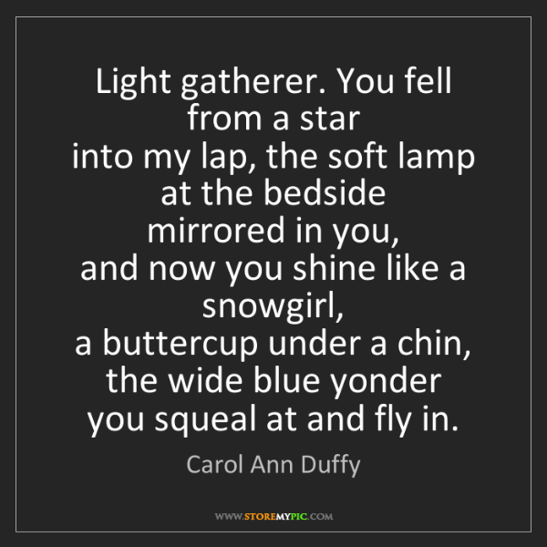 Carol Ann Duffy: Light gatherer. You fell from a star   into my lap, the...