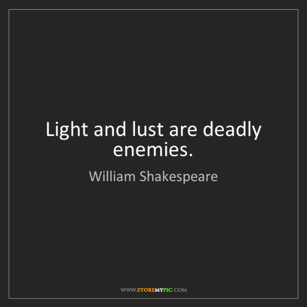 William Shakespeare: Light and lust are deadly enemies.