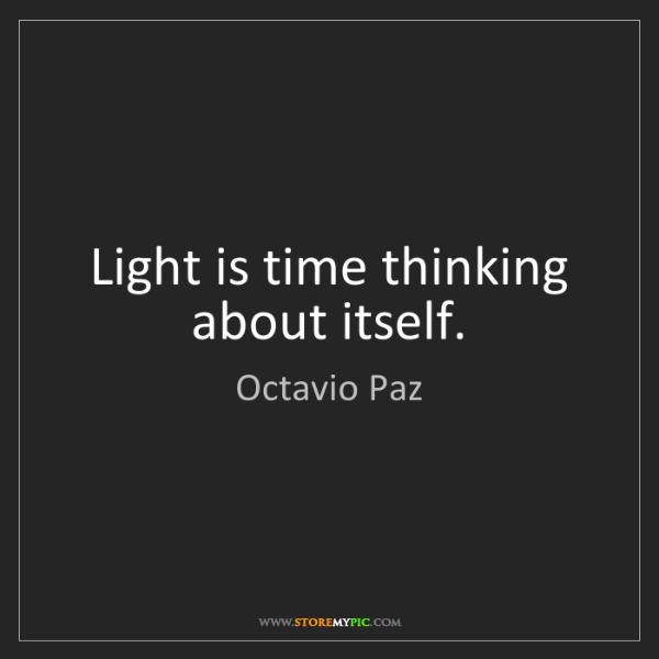 Octavio Paz: Light is time thinking about itself.