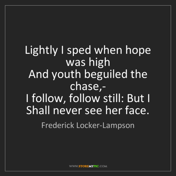 Frederick Locker-Lampson: Lightly I sped when hope was high   And youth beguiled...