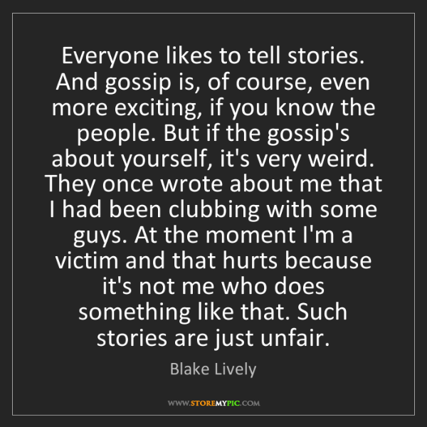 Blake Lively: Everyone likes to tell stories. And gossip is, of course,...