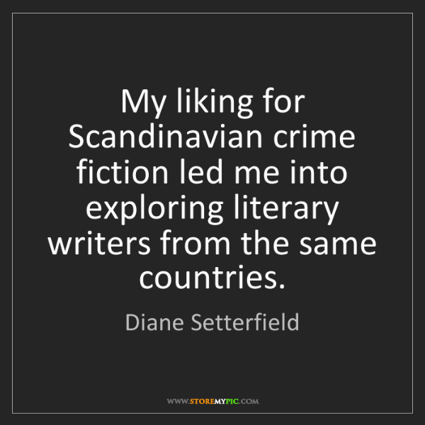 Diane Setterfield: My liking for Scandinavian crime fiction led me into...