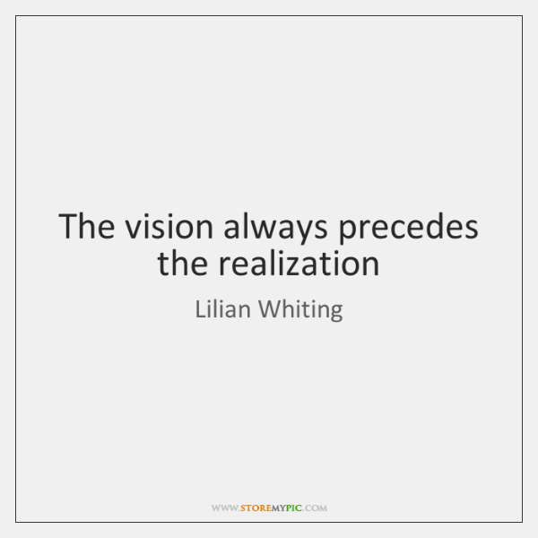 The vision always precedes the realization