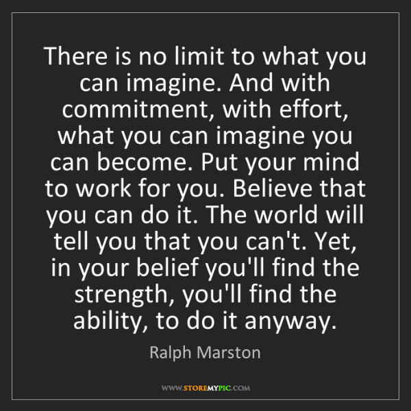 Ralph Marston: There is no limit to what you can imagine. And with commitment,...
