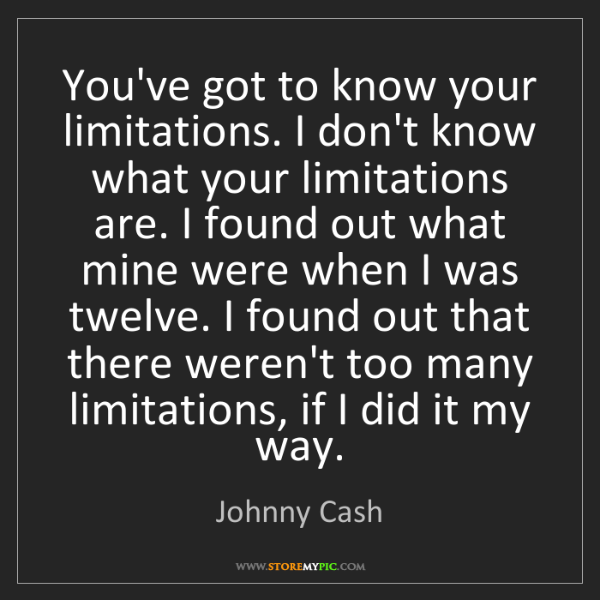 Johnny Cash: You've got to know your limitations. I don't know what...