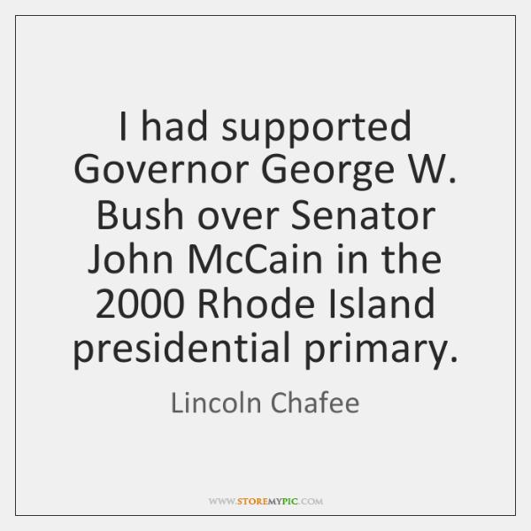I had supported Governor George W. Bush over Senator John McCain in ...