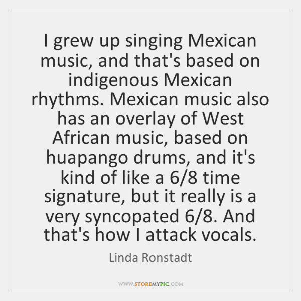 I grew up singing Mexican music, and that's based on indigenous Mexican ...