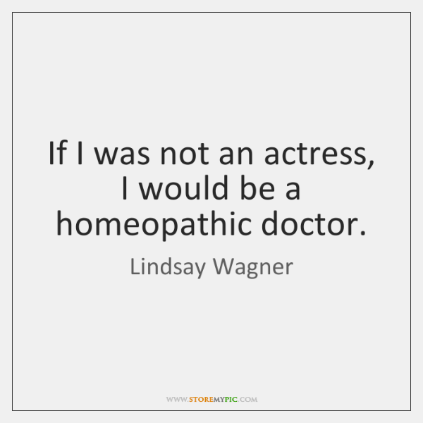 If I was not an actress, I would be a homeopathic doctor.