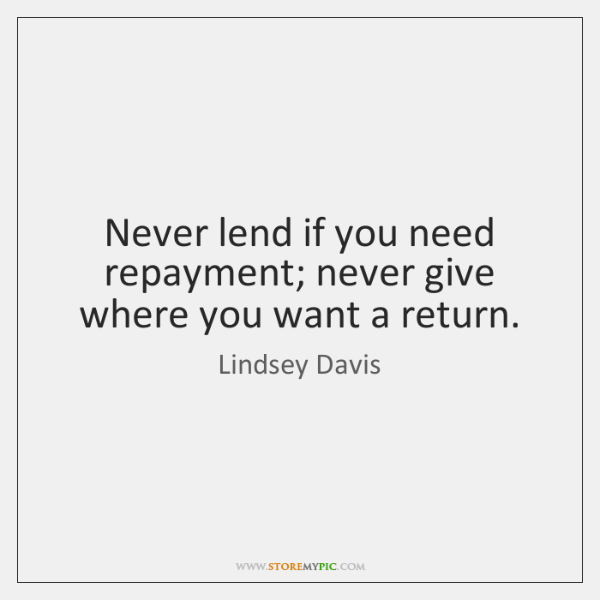Never lend if you need repayment; never give where you want a ...