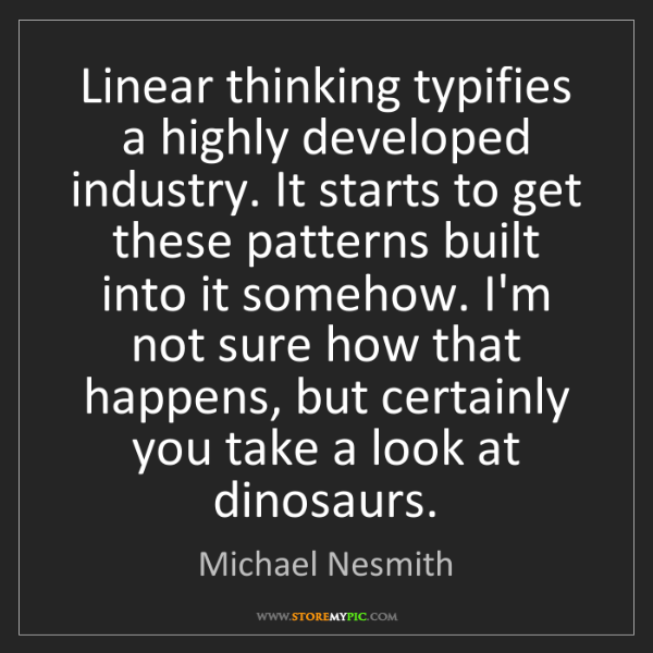 Michael Nesmith: Linear thinking typifies a highly developed industry....