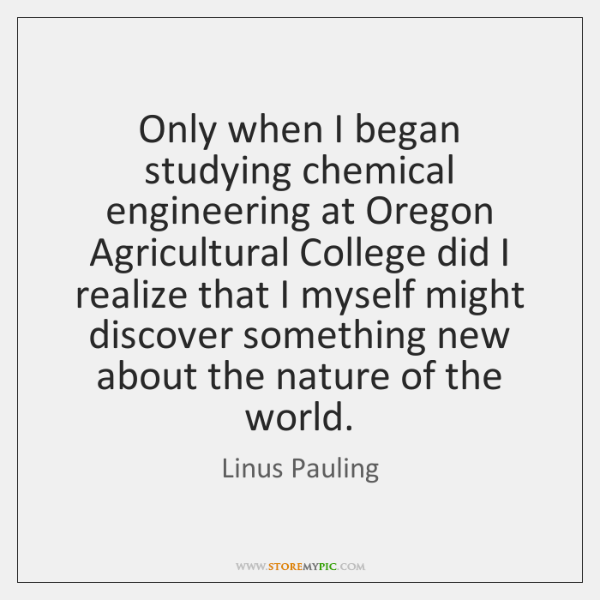 Only when I began studying chemical engineering at Oregon Agricultural College did ...