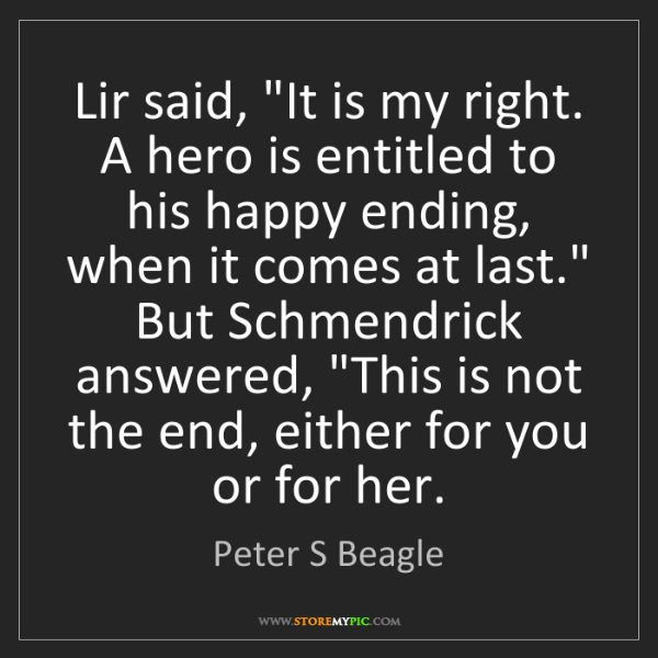 """Peter S Beagle: Lir said, """"It is my right. A hero is entitled to his..."""