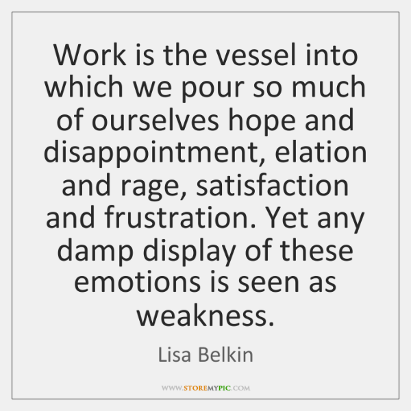 Work is the vessel into which we pour so much of ourselves ...
