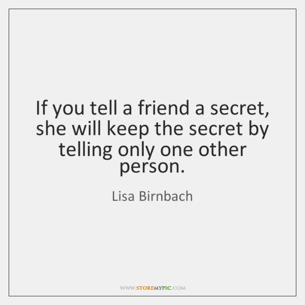 If you tell a friend a secret, she will keep the secret ...