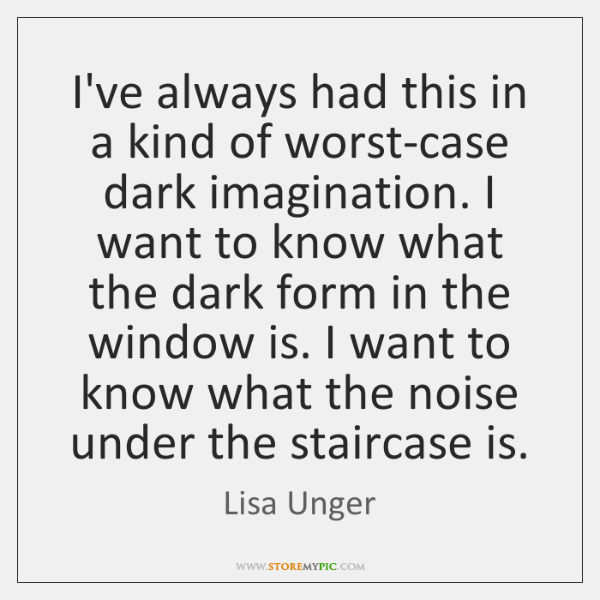 I've always had this in a kind of worst-case dark imagination. I ...