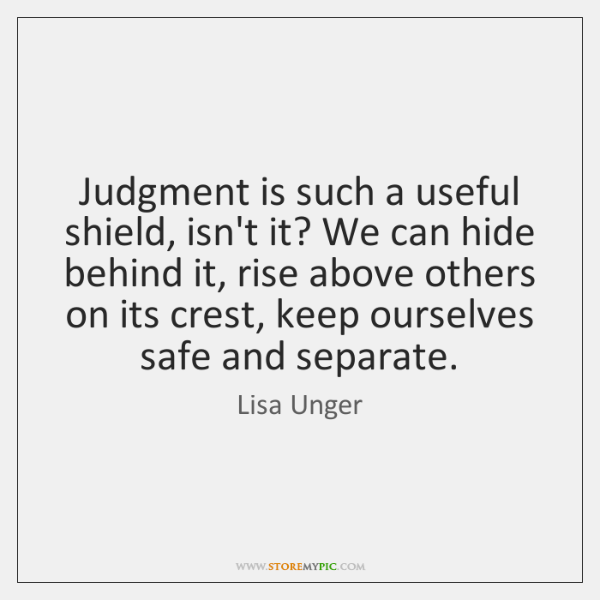 Judgment is such a useful shield, isn't it? We can hide behind ...