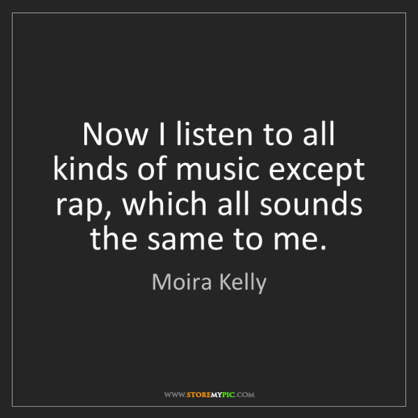 Moira Kelly: Now I listen to all kinds of music except rap, which...