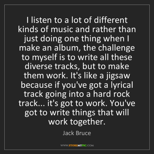 Jack Bruce: I listen to a lot of different kinds of music and rather...