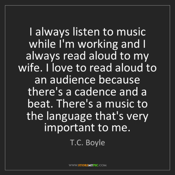 T.C. Boyle: I always listen to music while I'm working and I always...