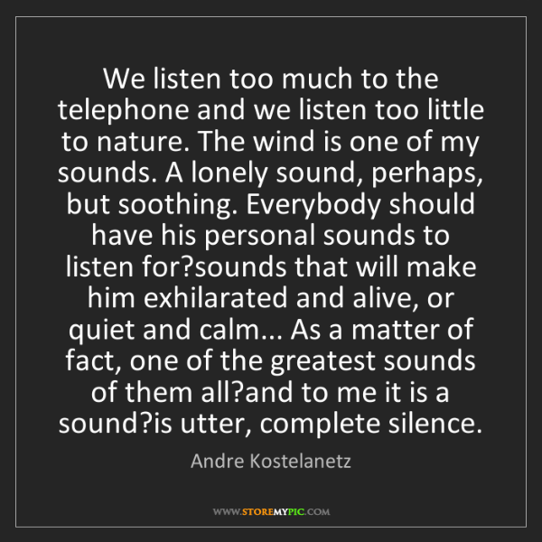 Andre Kostelanetz: We listen too much to the telephone and we listen too...