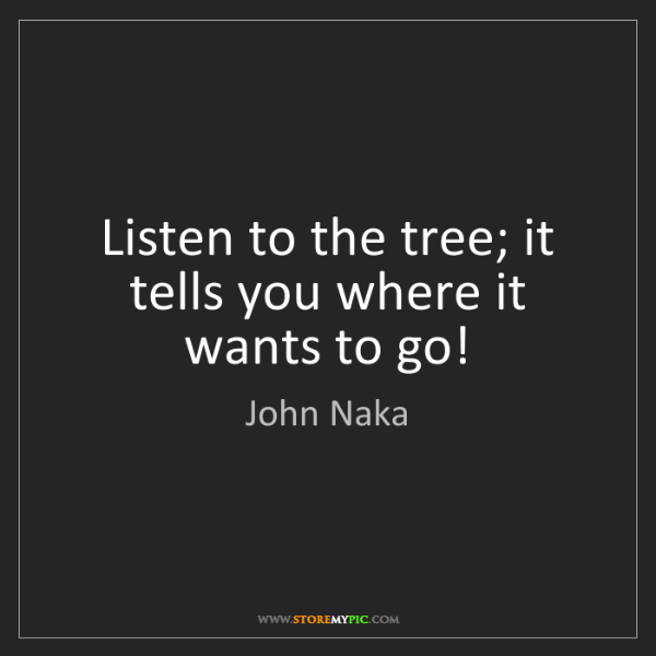 John Naka: Listen to the tree; it tells you where it wants to go!