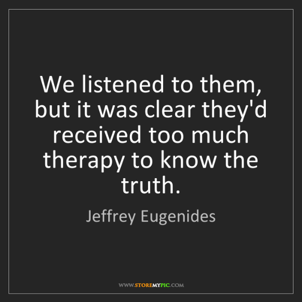 Jeffrey Eugenides: We listened to them, but it was clear they'd received...