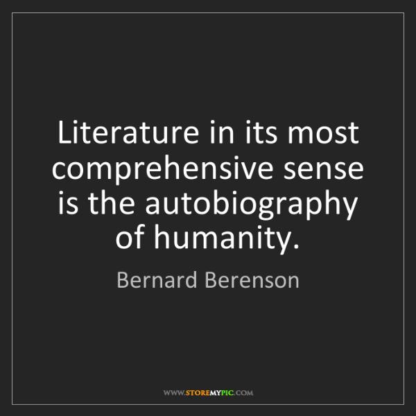 Bernard Berenson: Literature in its most comprehensive sense is the autobiography...