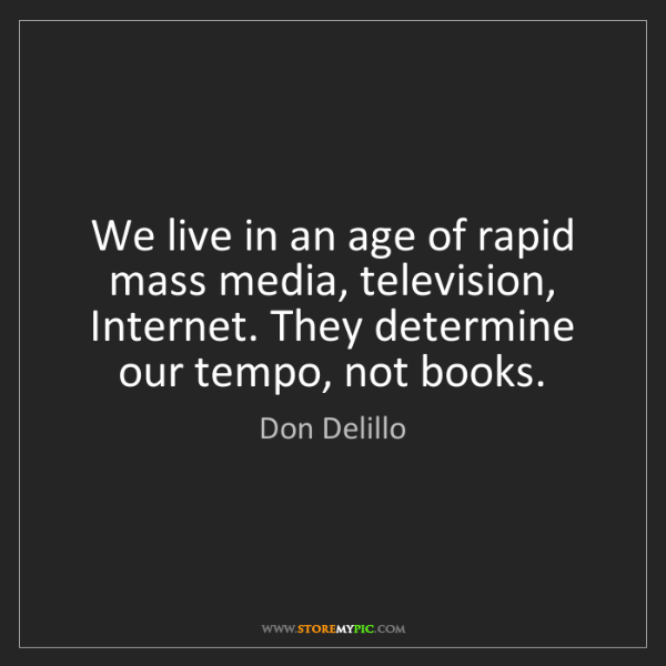 Don Delillo: We live in an age of rapid mass media, television, Internet....