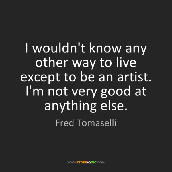 Fred Tomaselli: I wouldn't know any other way to live except to be an...