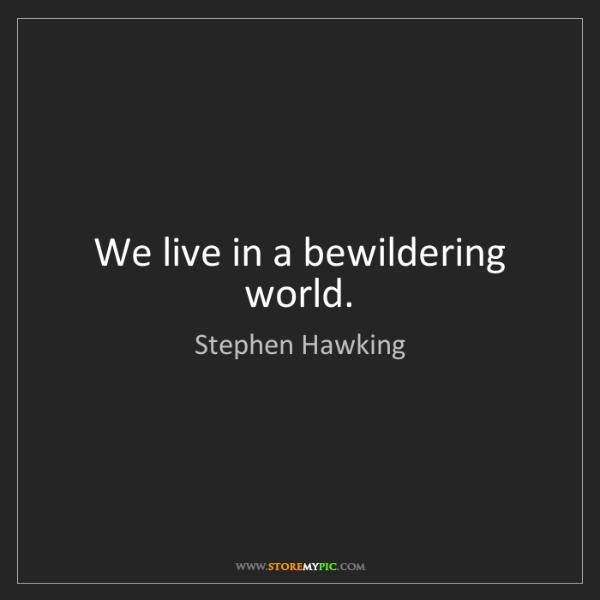 Stephen Hawking: We live in a bewildering world.