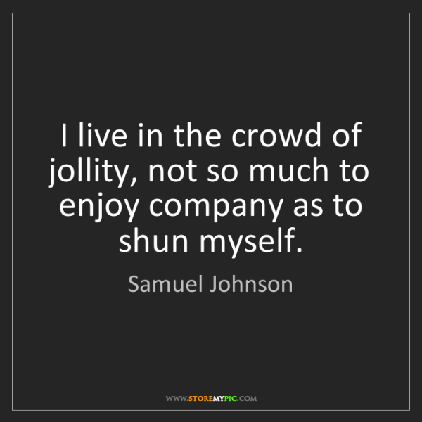 Samuel Johnson: I live in the crowd of jollity, not so much to enjoy...