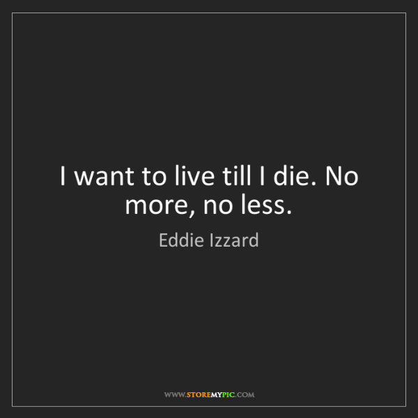 Eddie Izzard: I want to live till I die. No more, no less.
