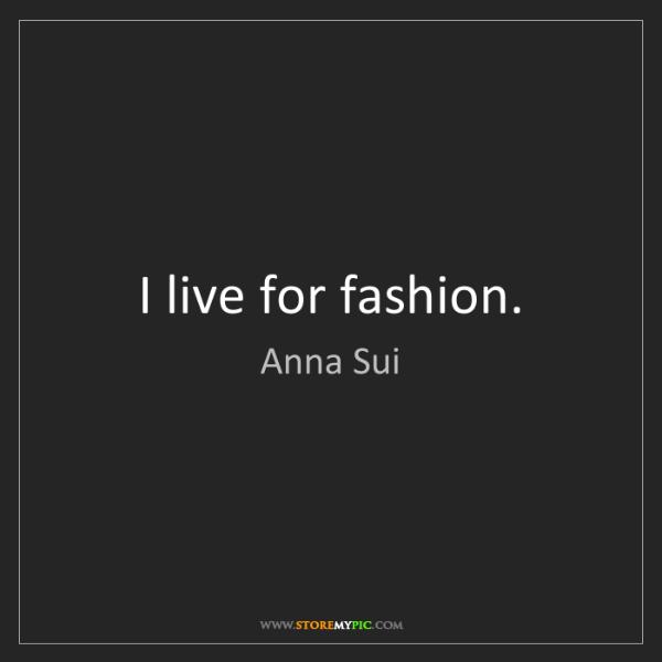 Anna Sui: I live for fashion.