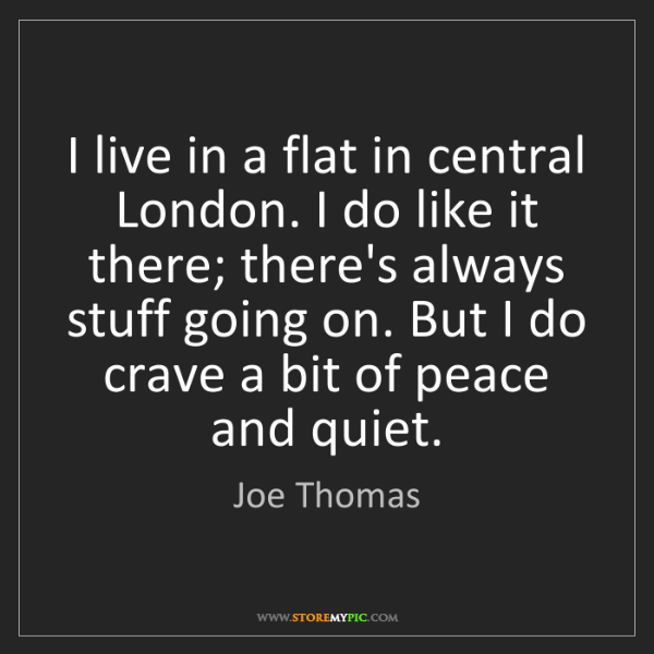 Joe Thomas: I live in a flat in central London. I do like it there;...