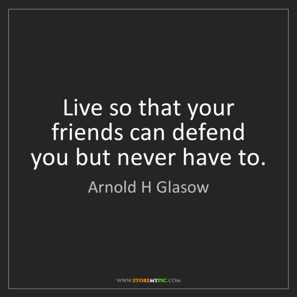 Arnold H Glasow: Live so that your friends can defend you but never have...