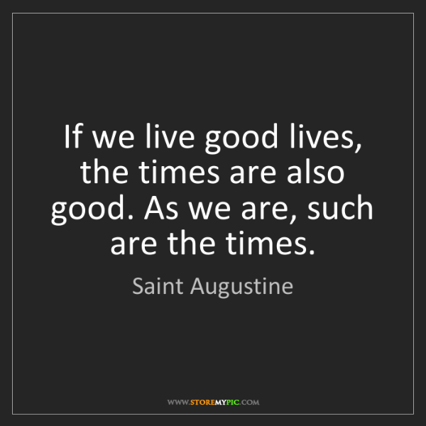 Saint Augustine: If we live good lives, the times are also good. As we...