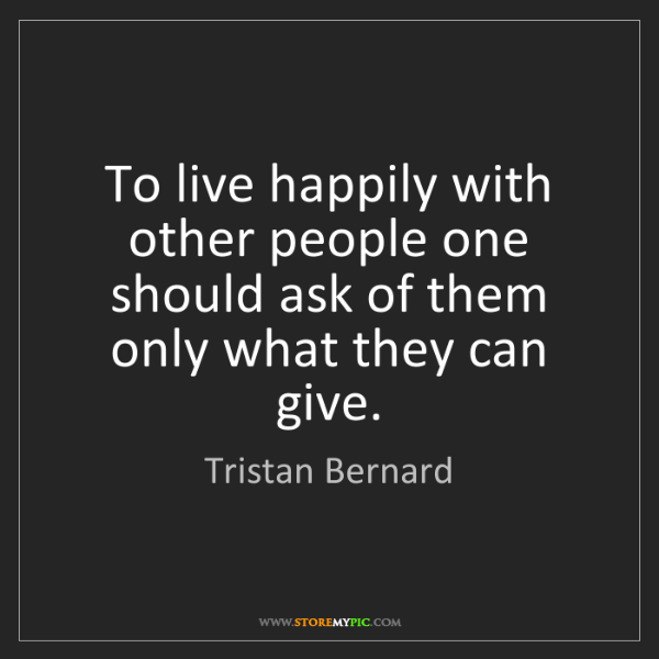 Tristan Bernard: To live happily with other people one should ask of them...