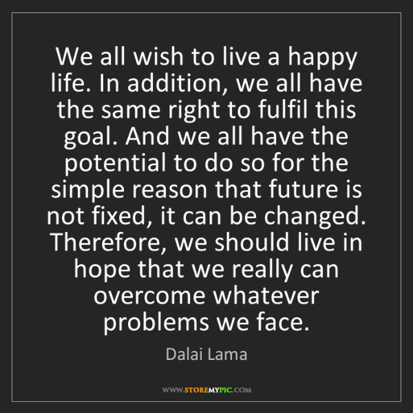Dalai Lama: We all wish to live a happy life. In addition, we all...