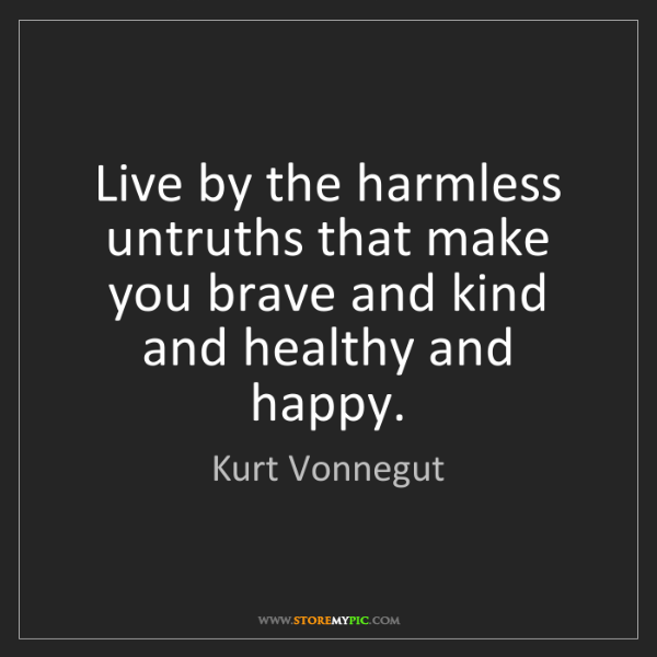 Kurt Vonnegut: Live by the harmless untruths that make you brave and...