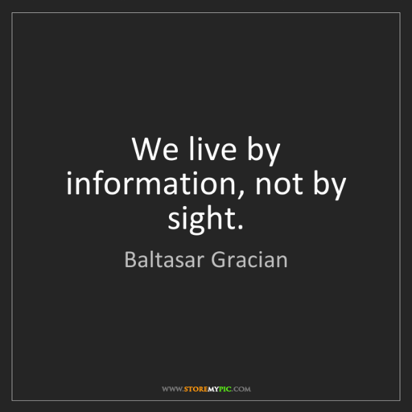Baltasar Gracian: We live by information, not by sight.