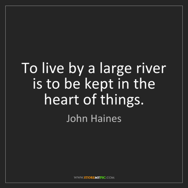John Haines: To live by a large river is to be kept in the heart of...